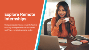 """Text reads, """"Explore Remote Internships. Companies are moving towards flexible working arrangements and so should you! Try a remote internship today."""
